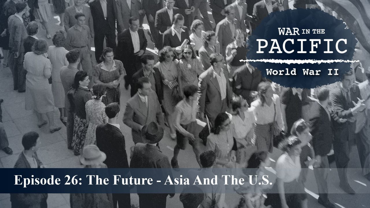 War In The Pacific – Episode 26: The Future – Asia And The U.S.