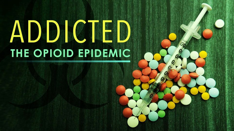 Addicted – The Opioid Epidemic