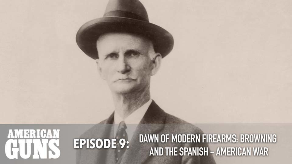 American Guns – Episode 9: Dawn Of Modern Firearms: Browning And The Spanish – American War