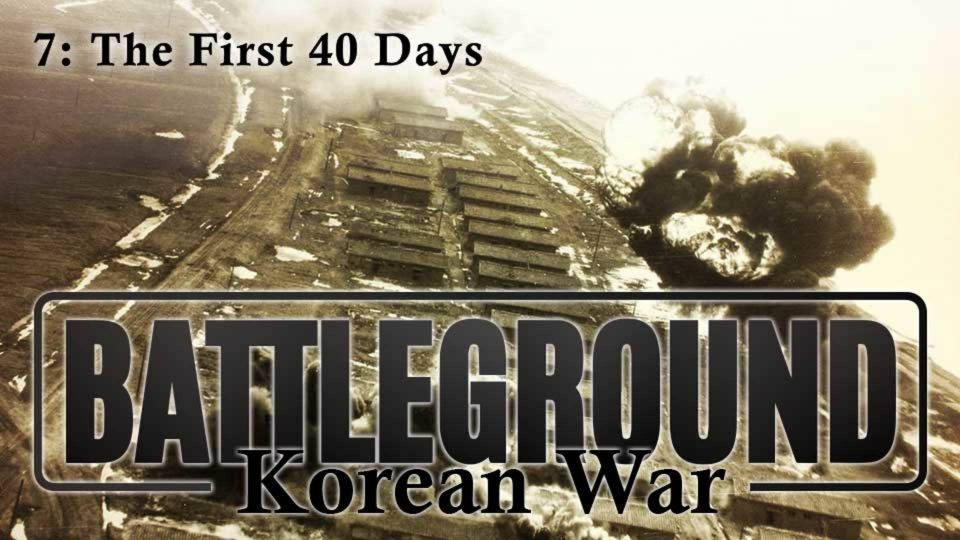 Battleground – Korea – Episode 7: The First 40 Days