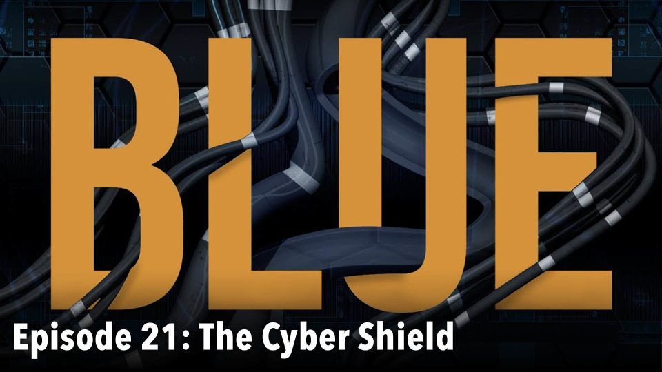BLUE – Episode 21: The Cyber Shield