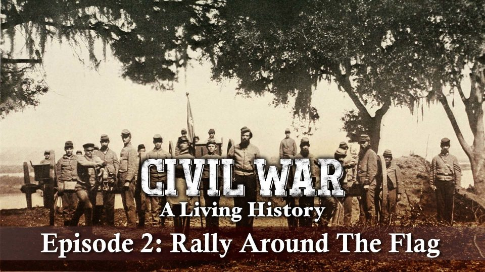 Civil War – A Living History – Episode 2: Rally Around The Flag