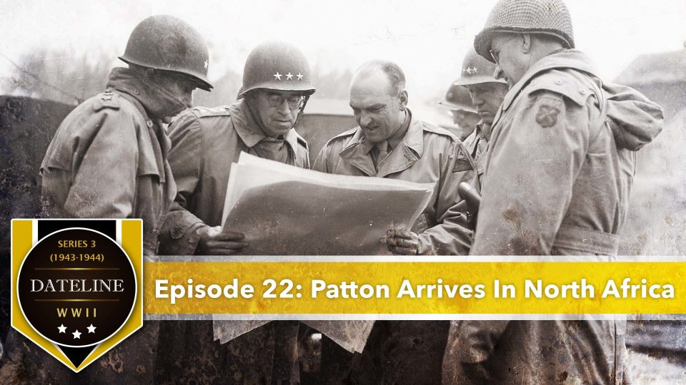 Dateline WWII – Series 3 – Episode 22: Patton Arrives In North Africa