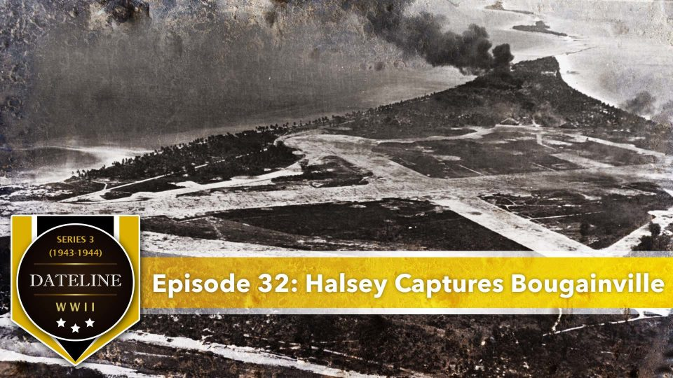 Dateline WWII – Series 3 – Episode 32: Halsey Captures Bougainville