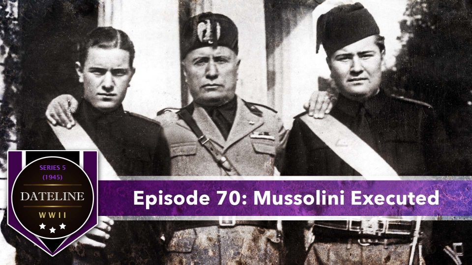 Dateline WWII – Series 5 – Episode 70: Mussolini Executed