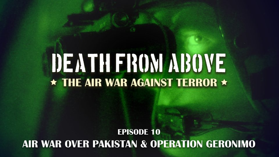 Death From Above: The Air War Against Terror – Episode 10: Air War Over Pakistan & Operation Geronimo