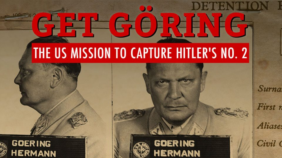 Get Göring – The US Mission to Capture Hitler's No. 2