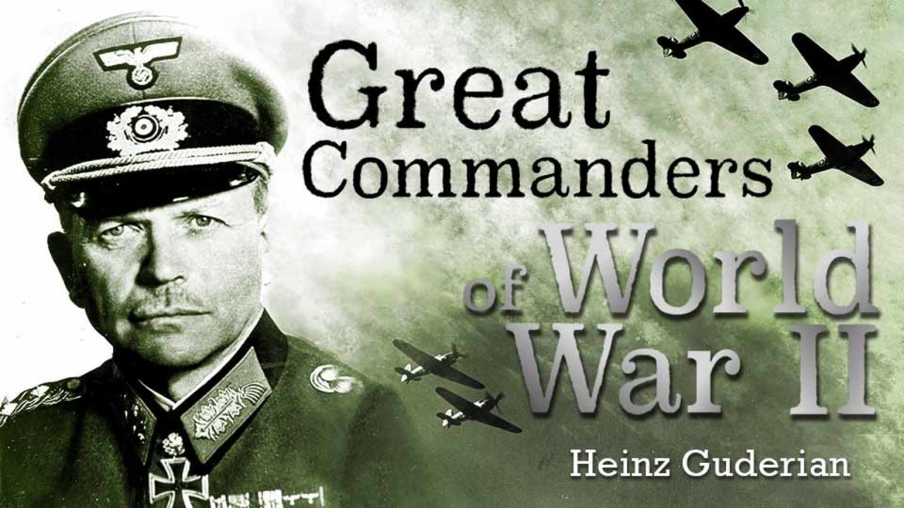Great Commanders Of WWII – Heinz Guderian The Man Behind The Panzer