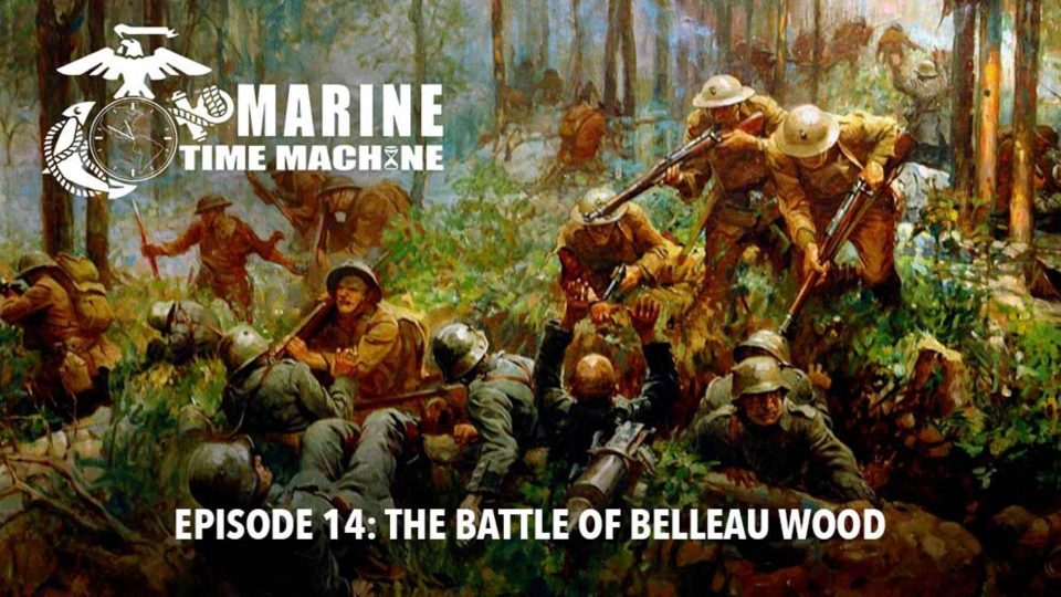 Marine Corps Time Machine – Episode 14: The Battle of Belleau Wood