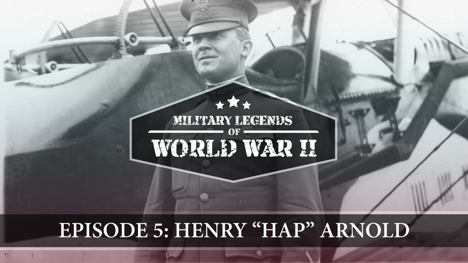 "Military Legends Of WWII – Episode 5: Henry ""Hap"" Arnold"