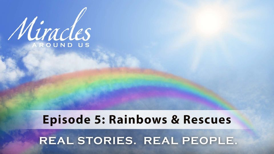 Miracles Around Us – Episode 5: Rainbows & Rescues