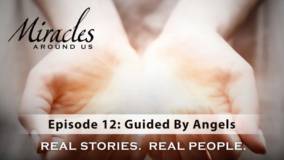 Miracles Around Us – Episode 12: Guided By Angels