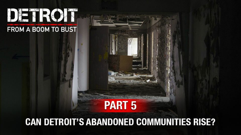 Part 5: Can Detroit's Abandoned Communities Rise From Ruin?