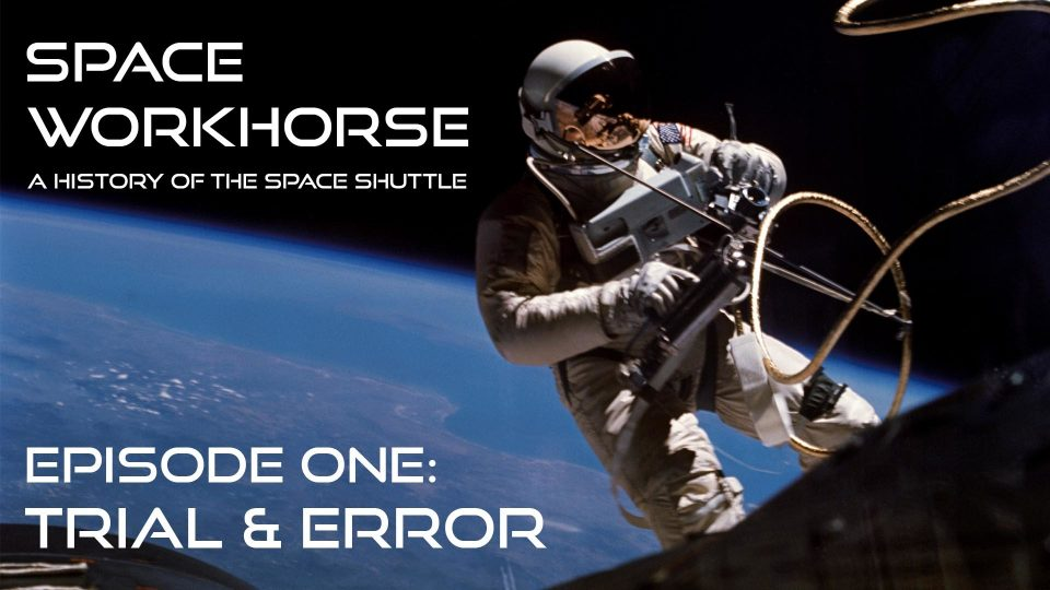 Space Workhorse – A History Of  The Space Shuttle – Episode 1: Trial & Error