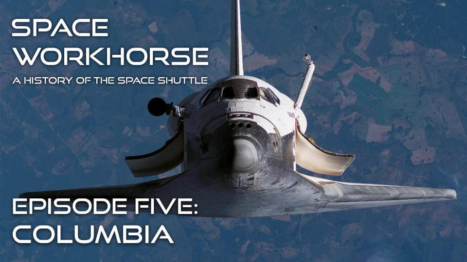 Space Workhorse – A History Of The Space Shuttle – Episode 5: Columbia