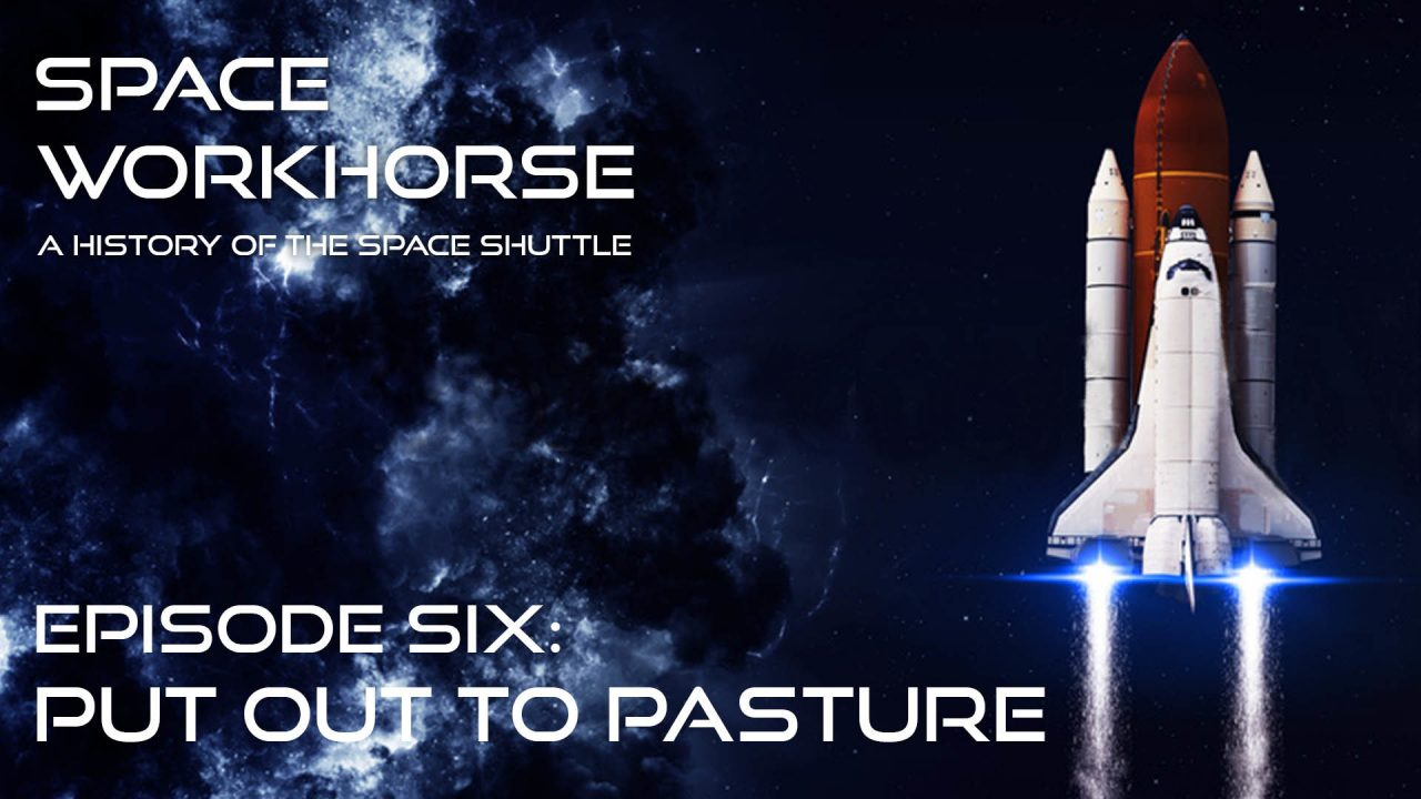 Space Workhorse – A History Of The Space Shuttle – Episode 6: Put Out To Pasture