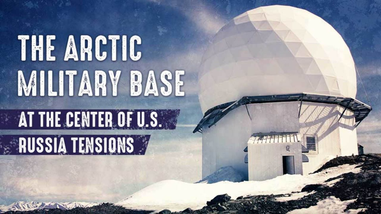 The Arctic Military Base at The Center of U.S.-Russia Tensions