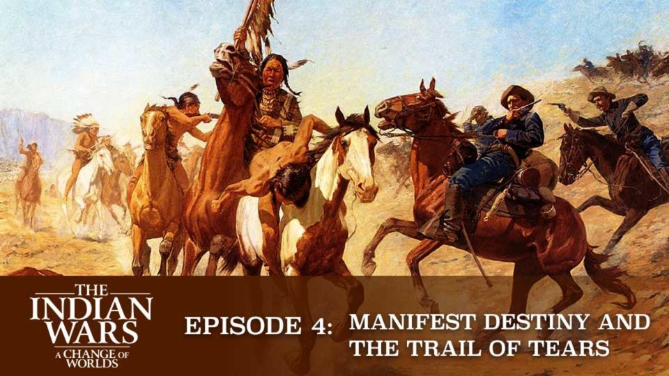 The Indian Wars – A Change Of Worlds – Episode 4: Manifest Destiny And The Trail Of Tears