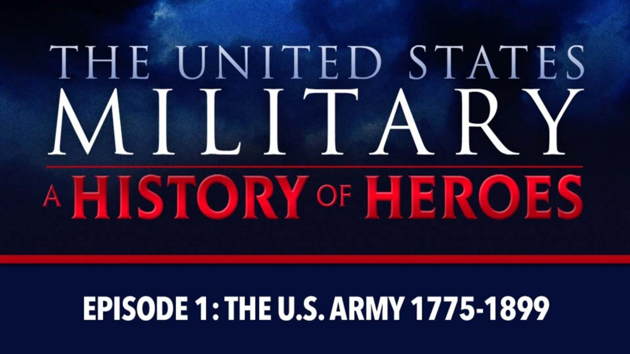 The U.S. Military – A History Of Heroes – Episode 1: The U.S. Army (1775-1899)