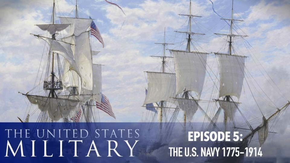 The U.S. Military – A History Of Heroes – Episode 5:  The U.S. Navy (1775-1914)