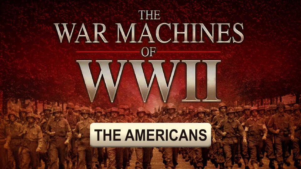 The War Machines Of WWII - The Americans