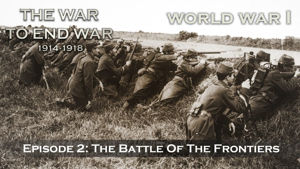 The War To End War (1914-1918) – Episode 2: The Battle Of The Frontiers