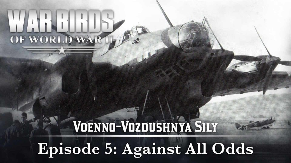Warbirds Of World War II – Voenno-Vozdushnya Sily – Episode 5: Against All Odds