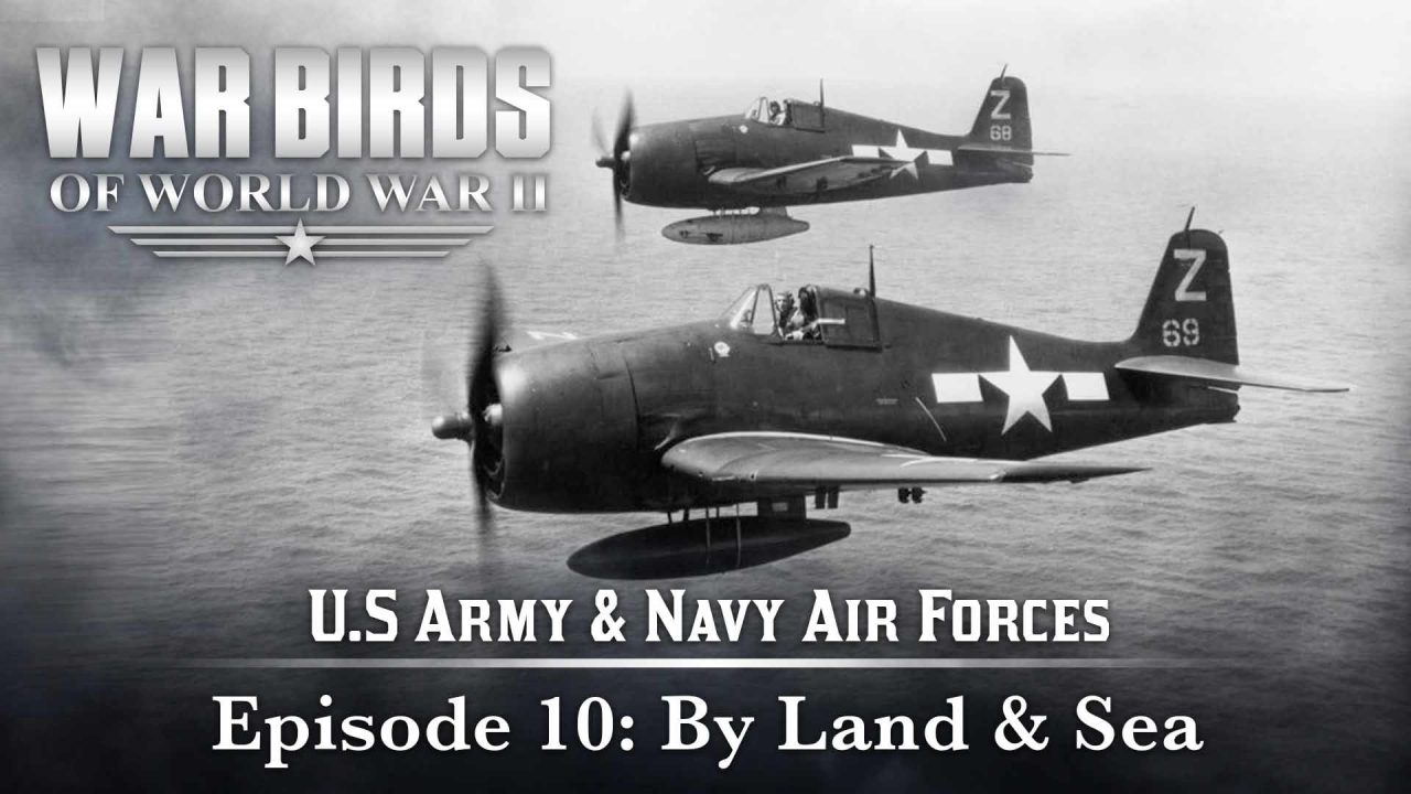 Warbirds Of World War II – U.S Army & Navy Air Forces – Episode 10: By Land & Sea