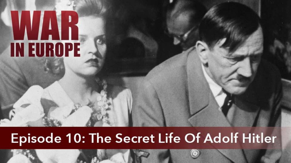 War In Europe – Episode 10: The Secret Life Of Adolf Hitler