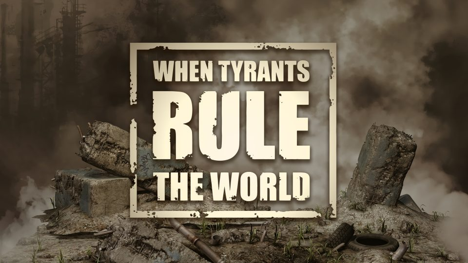 When Tyrants Rule The World