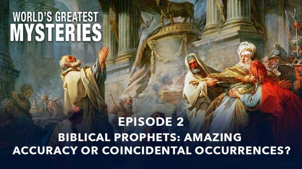 World's Greatest Mysteries – Biblical Prophets: Amazing Accuracy or Coincidental Occurrences