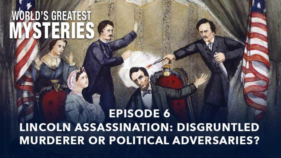 World's Greatest Mysteries – Season 1 – Episode 6: Lincoln Assassination: Disgruntled Murderer Or Political Adversaries?