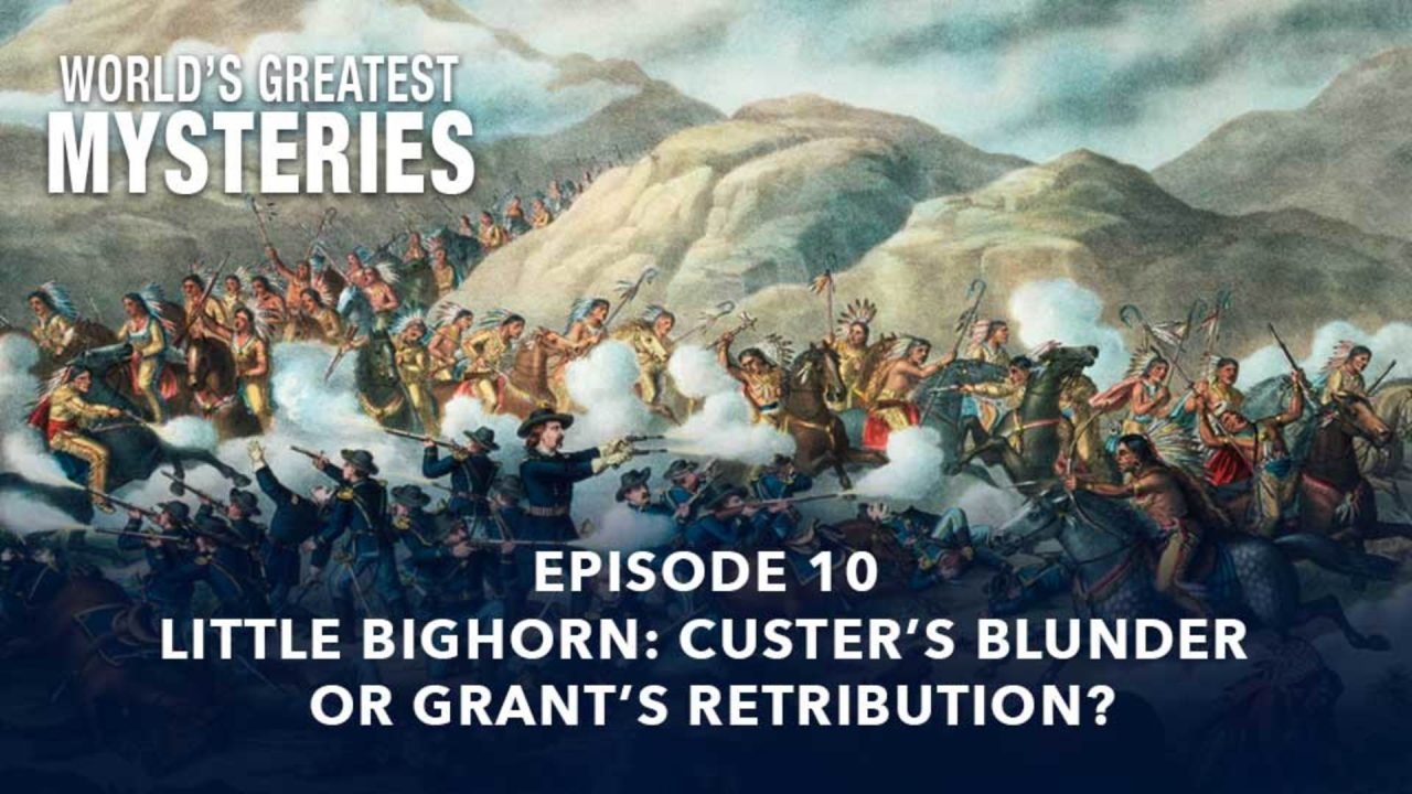 World's Greatest Mysteries – Season 2 – Episode 10: Little Bighorn? Custer's Blunder Or Grant's Retribution?