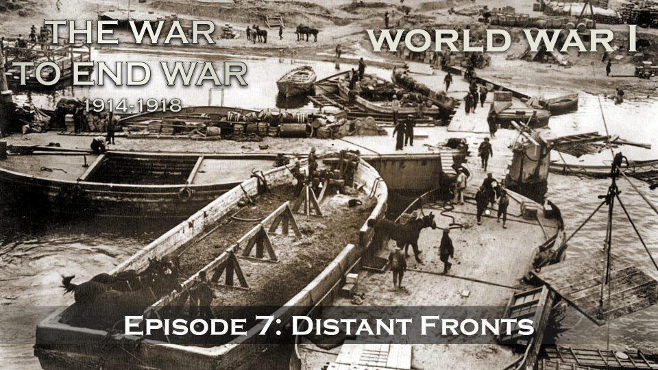 The War To End War (1914-1918) – Episode 7: Distant Fronts
